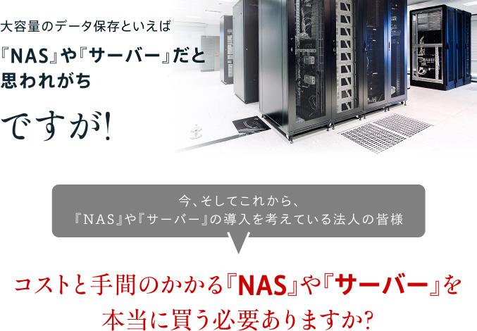そうなんです!大容量のデータ保存といえば『NAS』や『サーバー』だと思われがちですが!今、そしてこれから、『NAS』や『サーバー』の導入を考えている法人の皆様 コストと手間のかかる『NAS』や『サーバー』を本当に買う必要ありますか?